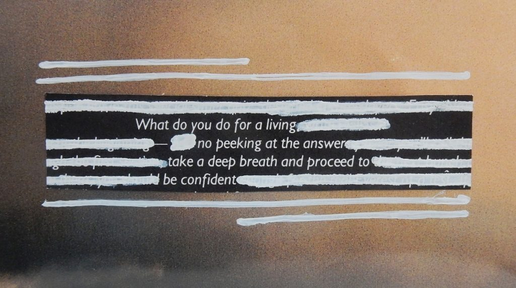 Blackout poetry. On peut lire : « What do you do for a living/no peaking at the answer/take a deep breathe and proceed to/be confident ».